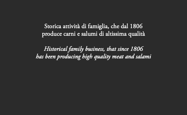 Storica attività di famiglia, che dal 1806 produce carni e salumi di altissima qualità Historical family business, that since 1806 has been producing high quality meat and salami